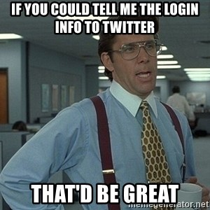 That'd be great guy - if you could tell me the login info to twitter That'd be great