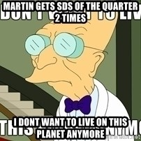I Dont Want To Live On This Planet Anymore - Martin gets SDS of the Quarter 2 times I dont want to live on this planet anymore