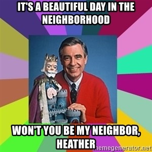 mr rogers  - it's a beautiful day in the neighborhood Won't you be my neighbor, Heather