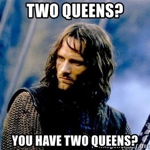 Not this day Aragorn - two queens? you have two queens?