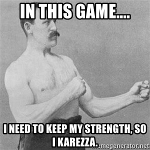 Overly Manly Man, man - In this game.... I need to keep my strength, so I karezza.
