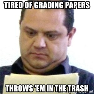 dubious history teacher - Tired of Grading Papers Throws 'em in the trash