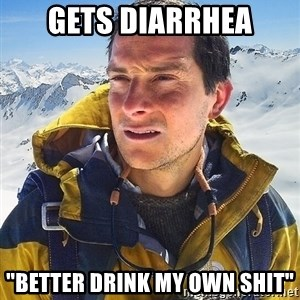 "Bear Grylls Loneliness - Gets diarrhea ""Better drink my own shit"""