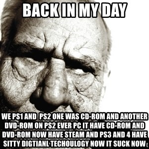Back In My Day - Back in my day we ps1 and  ps2 one was cd-rom and another dvd-rom on ps2 ever pc it have cd-rom and dvd-rom now have steam and ps3 and 4 have sitty digtianl techoulogy now it suck now