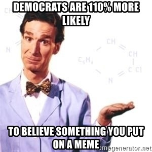 Bill Nye - Democrats are 110% more likely To believe something you put on a meme