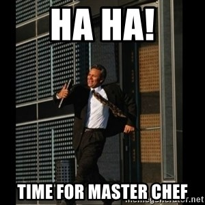 HAHA TIME FOR GUY - HA HA! TIME FOR MASTER CHEF