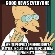 Good News Everyone - Good news everyone White people's opinions don't matter, including white PC liberal feminists