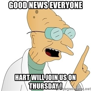 Good News Everyone - Good news everyone Hart will join us on Thursday !