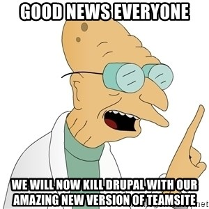 Good News Everyone - GOOD NEWS EVERYONE WE WILL NOW KILL DRUPAL WITH OUR AMAZING NEW VERSION OF TEAMSITE
