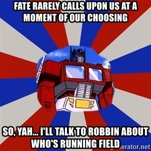 Optimus Prime - Fate rarely calls upon us at a moment of our choosing So, yah... I'll talk to Robbin about who's running field