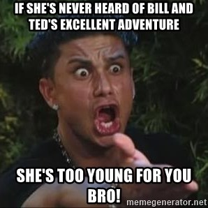 She's too young for you brah - if she's never heard of bill and ted's excellent adventure she's too young for you bro!