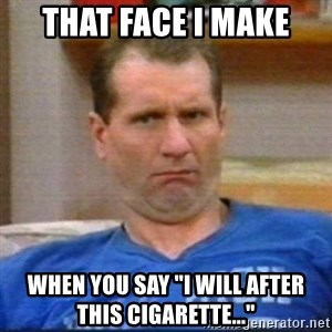 """Al Bundy - That face I make when you say """"I will after this cigarette..."""""""