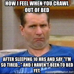 """Al Bundy - How I feel when you crawl out of bed after sleeping 10 hrs and say """"I'm so tired..."""" and I haven't been to bed yet."""
