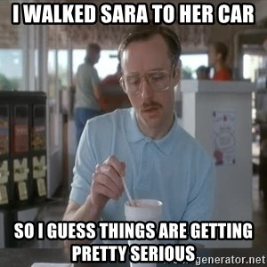things are getting serious - i walked Sara to her car so i guess things are getting pretty serious