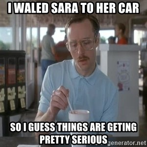 things are getting serious - i waled sara to her car so i guess things are geting pretty serious