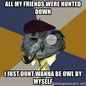 Art Professor Owl - all my friends were hunted down I just dont wanna be owl by myself