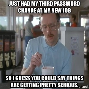 Things are getting pretty Serious (Napoleon Dynamite) - Just had my third password change at my new job so I guess you could say things are getting pretty serious.