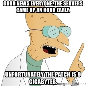 Good News Everyone - Good news everyone. The servers came up an hour early. Unfortunately the patch is 9 gigabytes.