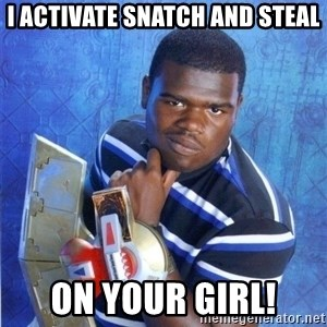 yugioh - I ACTIVATE SNATCH AND STEAL ON YOUR GIRL!