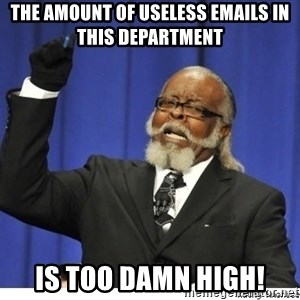 The tolerance is to damn high! - The amount of useless emails in this department is too damn high!