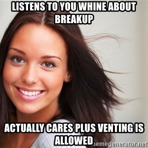 Good Girl Gina - Listens to you whine about breakup Actually cares plus venting is allowed