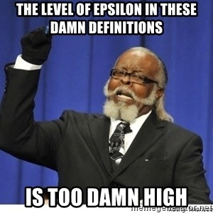 The tolerance is to damn high! - The level of epsilon in these damn definitions is too damn high