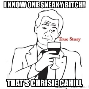 truestoryxd - I know one sneaky bitch! That's Chrisie Cahill