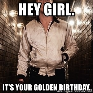 Ryan Gosling  - Hey girl.  It's your golden birthday.