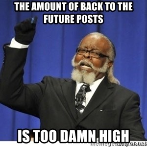 The tolerance is to damn high! - the amount of back to the future posts is too damn high