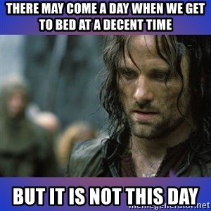 but it is not this day - There may come a day when we get to bed at a decent time but it is not this day