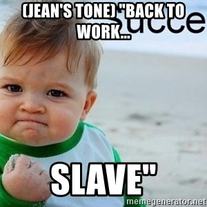 "success baby - (Jean's tone) ""Back to work... Slave"""