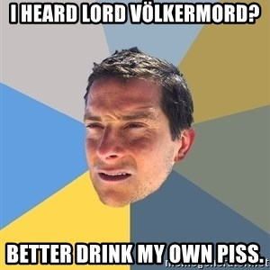 Bear Grylls - I heard Lord Völkermord?  Better drink my own piss.