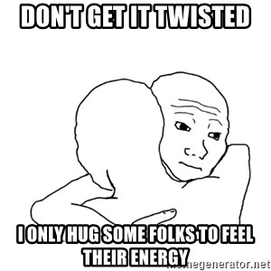I know that feel bro blank - Don't Get it Twisted I Only Hug Some Folks to Feel Their Energy