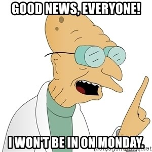 Good News Everyone - Good news, everyone! I won't be in on Monday.