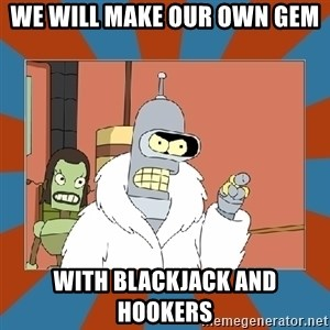 Blackjack and hookers bender - We will make our own gem with blackjack and hookers
