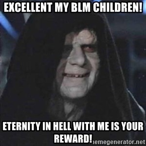 emperorrr - Excellent my blm children! Eternity in hell with me is your reward!