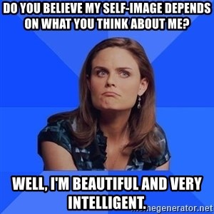Socially Awkward Brennan - Do you believe my self-image depends on what you think about me? Well, I'm beautiful and very intelligent.