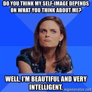 Socially Awkward Brennan - Do you think my self-image depends on what you think about me? Well, I'm beautiful and very intelligent.
