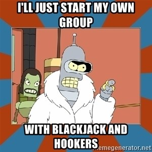 Blackjack and hookers bender - I'll just start my own group With blackjack and hookers