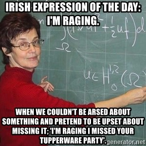 drunk Teacher - Irish expression of the day: I'm raging.  When we couldn't be arsed about something and pretend to be upset about missing it; 'I'm raging I missed your tupperware party'.