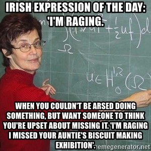 drunk Teacher - irish expression of the day: 'I'm raging.  When you couldn't be arsed doing something, but want someone to think you're upset about missing it. 'I'm raging i missed your auntie's biscuit making exhibition'.