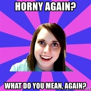 over attached girlfriend - HORNY AGAIN? WHAT DO YOU MEAN, AGAIN?