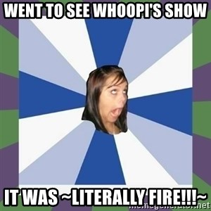 Annoying FB girl - went to see whoopi's show it was ~literally fire!!!~