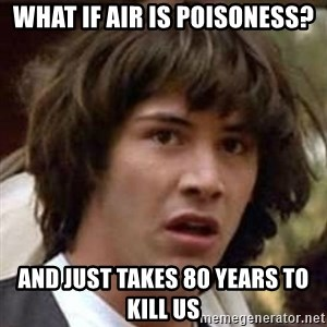 Conspiracy Guy - what if air is poisoness? and just takes 80 years to kill us