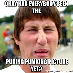Disgusted Nigel - okay has everybody seen the  puking pumking picture yet?
