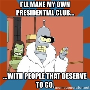 Blackjack and hookers bender - I'll make my own presidential club... ...with people that deserve to go.