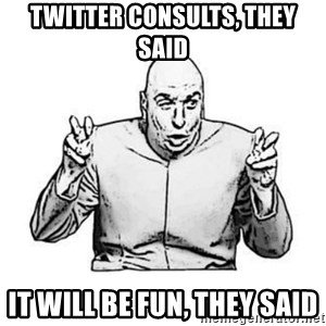 Sceptical Dr. Evil - Twitter consults, they said It will be fun, they said