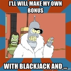 Blackjack and hookers bender - I'll will make my own bonus with blackjack and ...