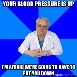 doctor_atypical - your blood pressure is up i'm afraid we're going to have to put you down