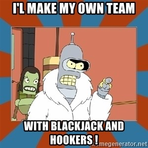 Blackjack and hookers bender - I'l make my own team with Blackjack and hookers !